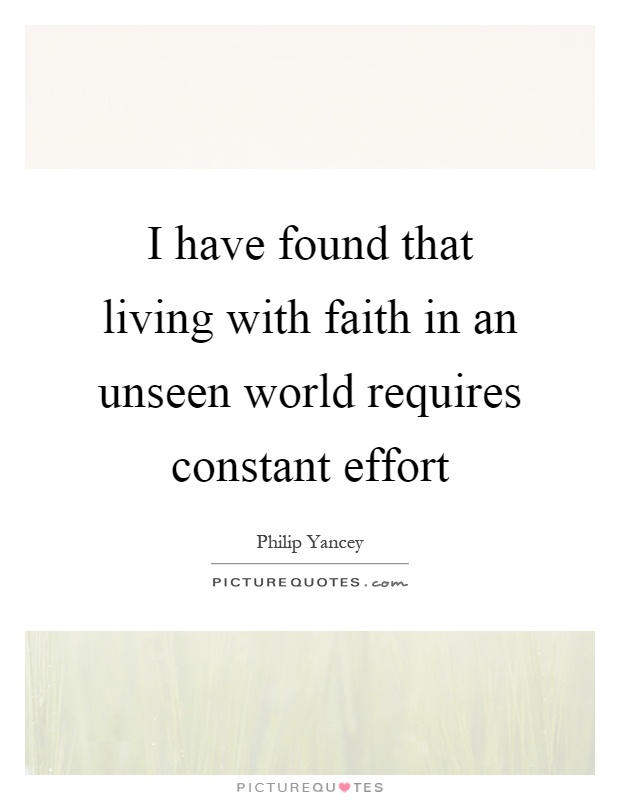 I have found that living with faith in an unseen world requires constant effort Picture Quote #1