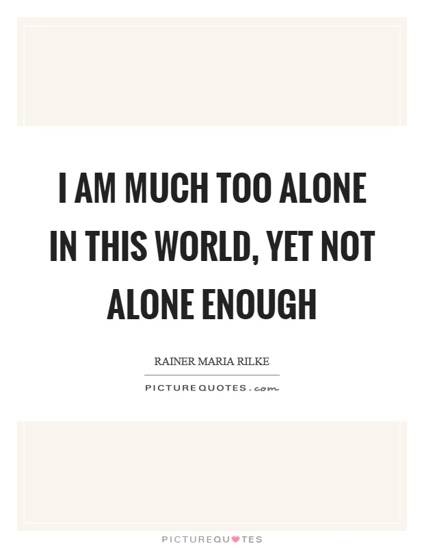 I am much too alone in this world, yet not alone enough Picture Quote #1