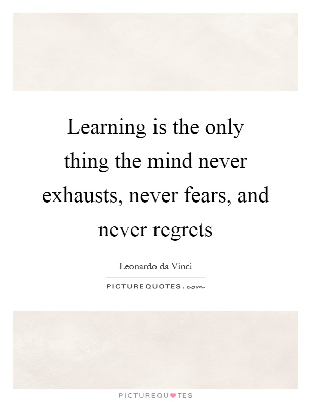 Learning is the only thing the mind never exhausts, never fears, and never regrets Picture Quote #1