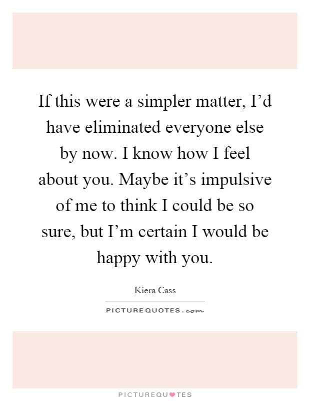 If this were a simpler matter, I'd have eliminated everyone else by now. I know how I feel about you. Maybe it's impulsive of me to think I could be so sure, but I'm certain I would be happy with you Picture Quote #1