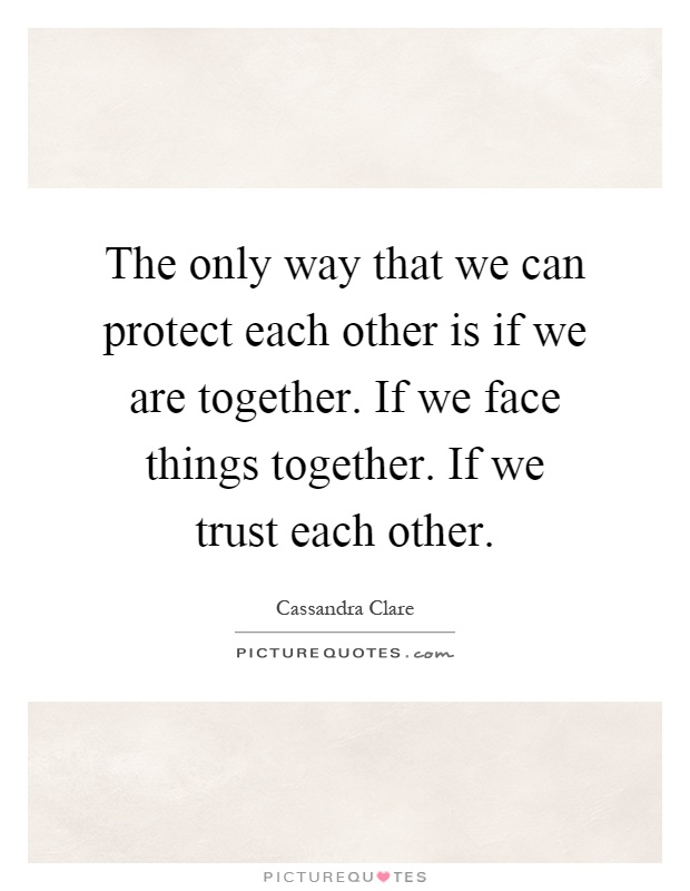 The only way that we can protect each other is if we are together. If we face things together. If we trust each other Picture Quote #1