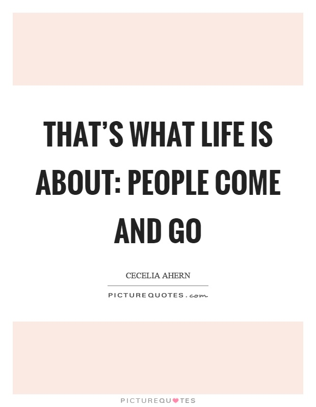 That's what life is about: People come and go Picture Quote #1
