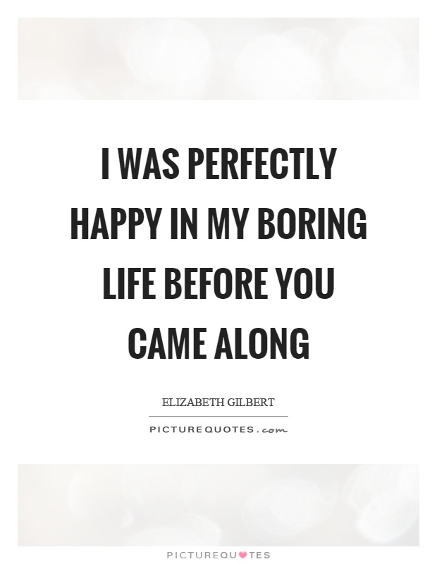 I was perfectly happy in my boring life before you came along Picture Quote #1