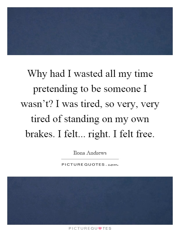 Tired Of Wasting Time Quotes: Why Had I Wasted All My Time Pretending To Be Someone I