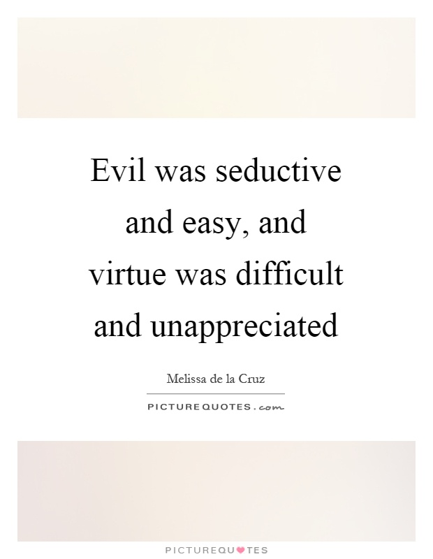 Evil was seductive and easy, and virtue was difficult and unappreciated Picture Quote #1