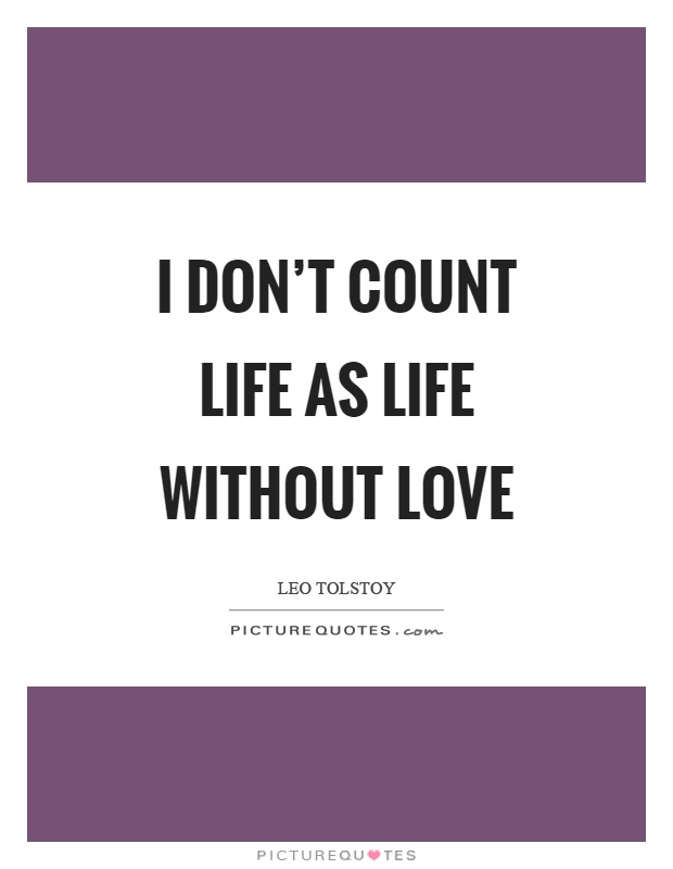 I don't count life as life without love Picture Quote #1