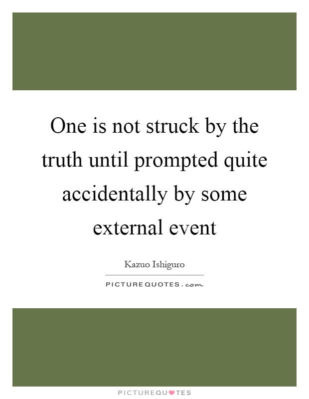 One is not struck by the truth until prompted quite accidentally by some external event Picture Quote #1