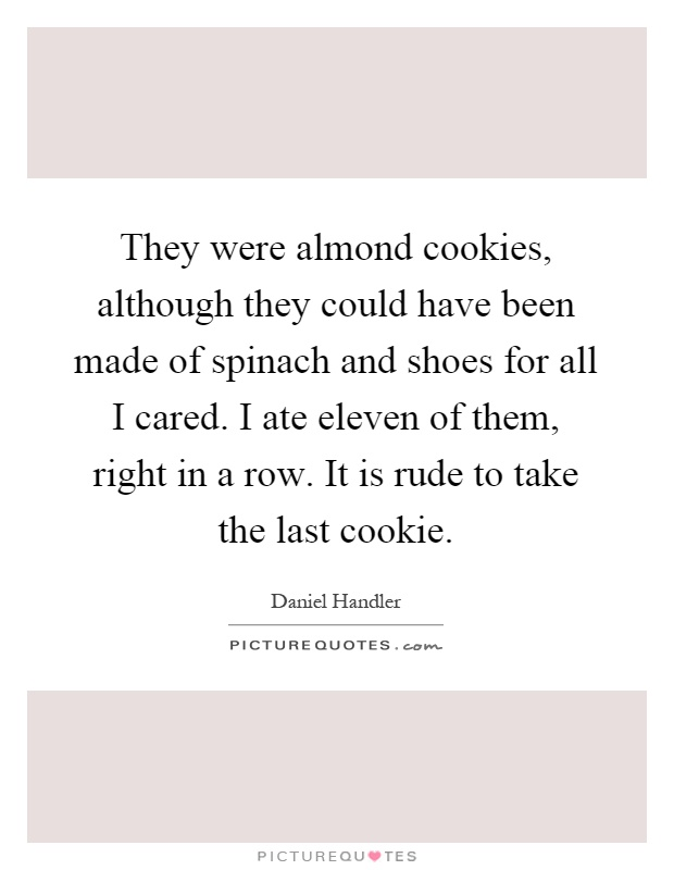 They were almond cookies, although they could have been made of spinach and shoes for all I cared. I ate eleven of them, right in a row. It is rude to take the last cookie Picture Quote #1
