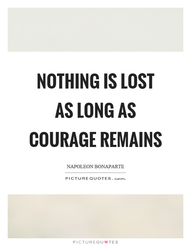 Nothing is lost as long as courage remains Picture Quote #1