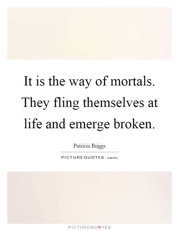 It is the way of mortals. They fling themselves at life and emerge broken Picture Quote #1