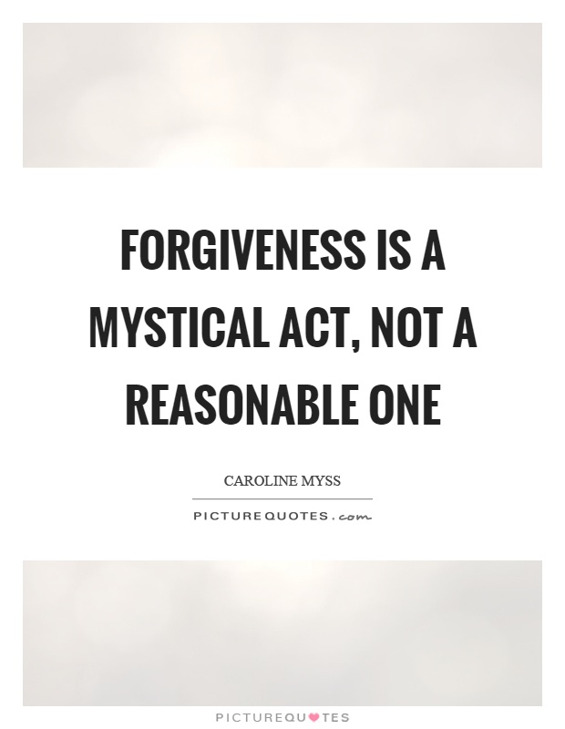 Forgiveness is a mystical act, not a reasonable one Picture Quote #1