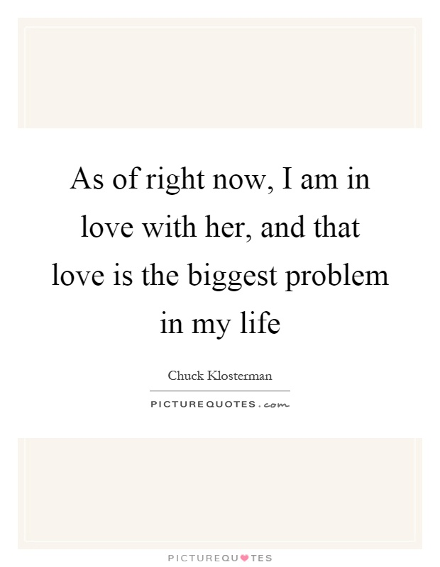 As of right now, I am in love with her, and that love is the biggest problem in my life Picture Quote #1