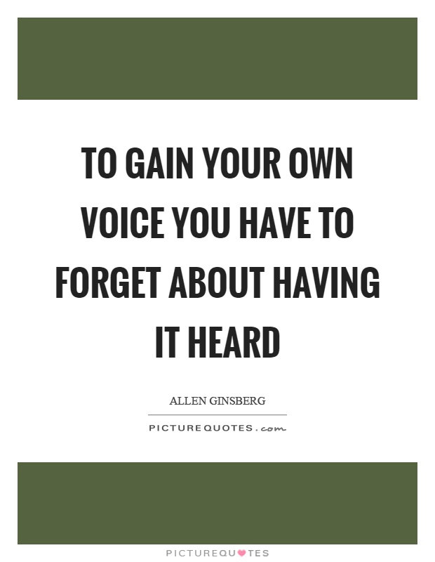To gain your own voice you have to forget about having it heard Picture Quote #1