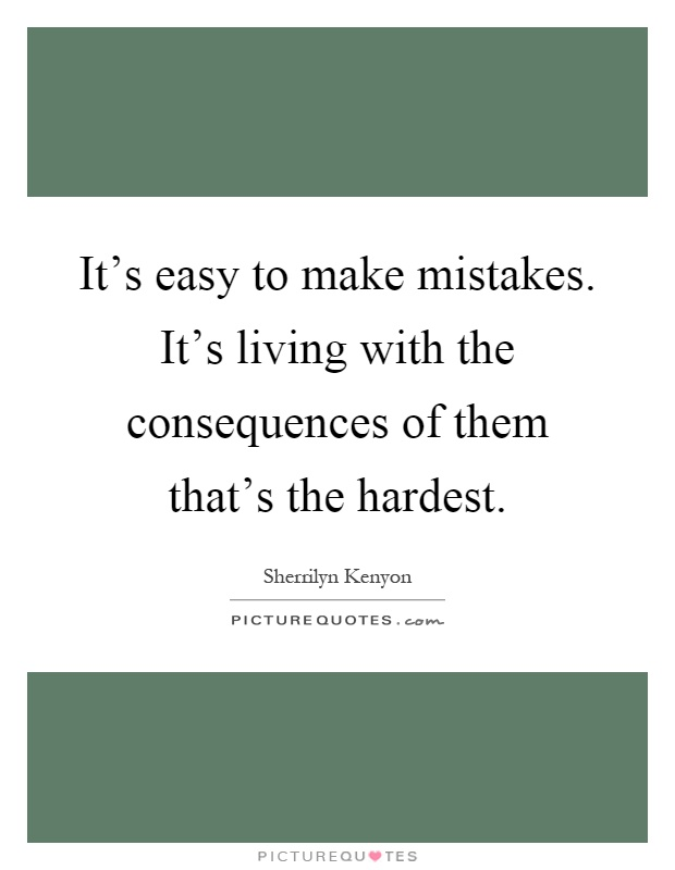 It's easy to make mistakes. It's living with the consequences of them that's the hardest Picture Quote #1