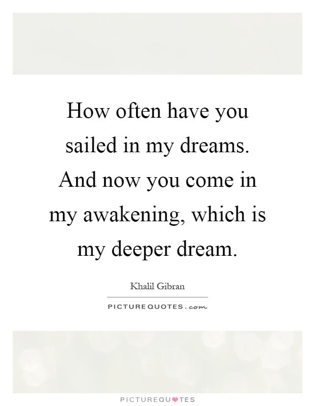 How often have you sailed in my dreams. And now you come in my awakening, which is my deeper dream Picture Quote #1