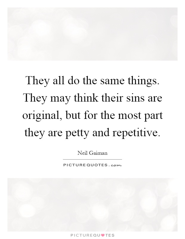 They all do the same things. They may think their sins are original, but for the most part they are petty and repetitive Picture Quote #1