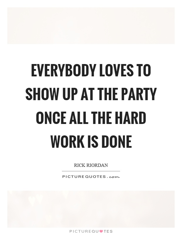 Everybody loves to show up at the party once all the hard work is done Picture Quote #1