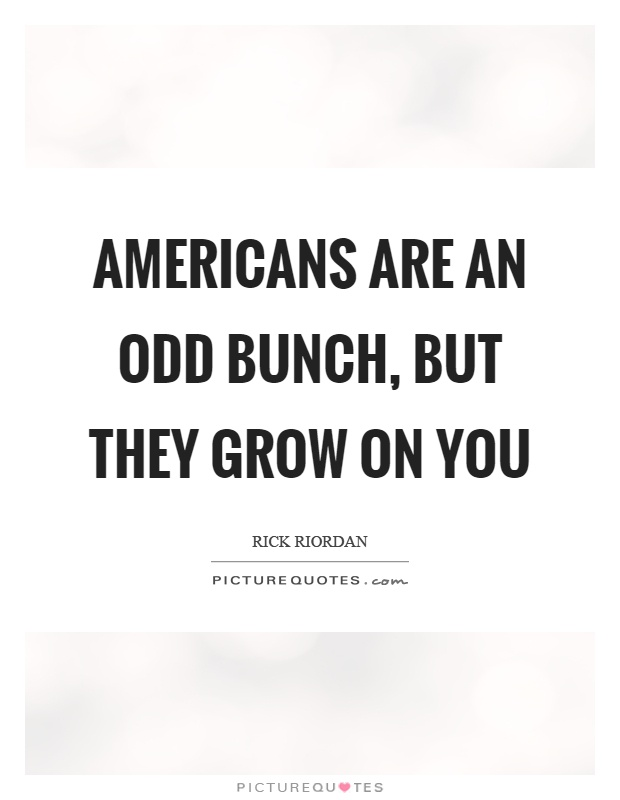 Americans are an odd bunch, but they grow on you Picture Quote #1