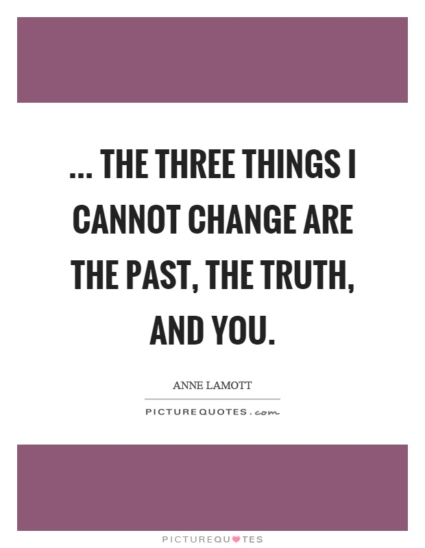 ... the three things I cannot change are the past, the truth, and you Picture Quote #1