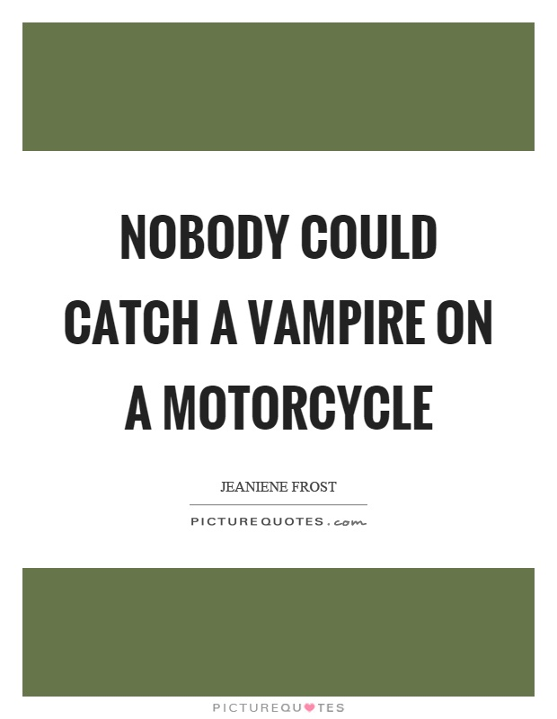 Nobody could catch a vampire on a motorcycle Picture Quote #1