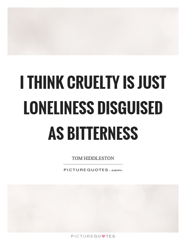I think cruelty is just loneliness disguised as bitterness Picture Quote #1