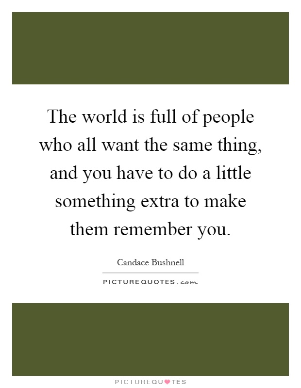 The world is full of people who all want the same thing, and you have to do a little something extra to make them remember you Picture Quote #1