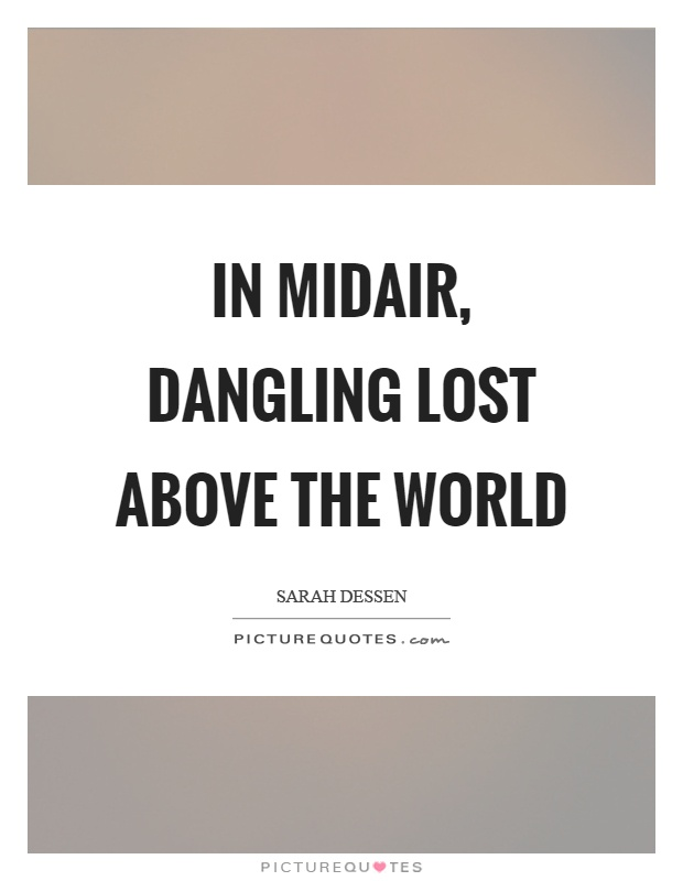 In midair, dangling lost above the world Picture Quote #1