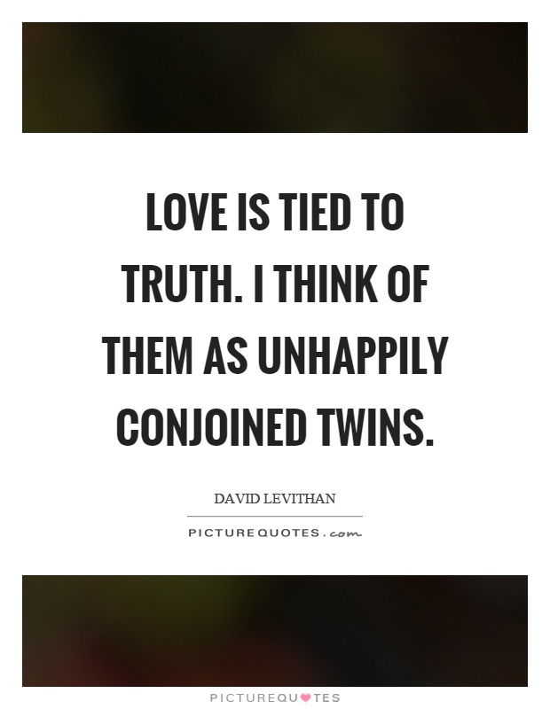 Love is tied to truth. I think of them as unhappily conjoined twins Picture Quote #1