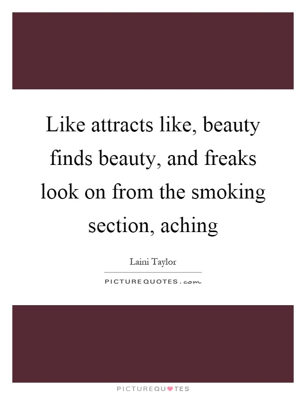 Like attracts like, beauty finds beauty, and freaks look on from the smoking section, aching Picture Quote #1