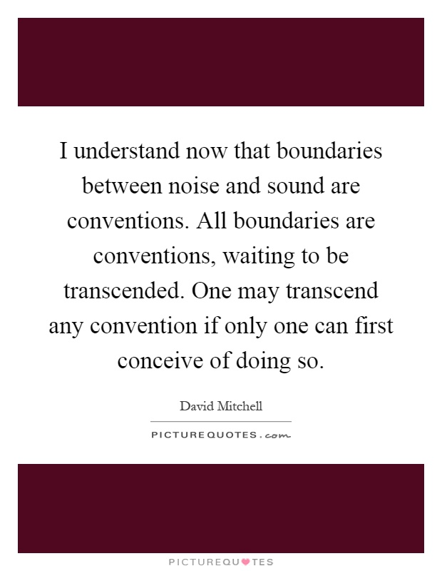 I understand now that boundaries between noise and sound are conventions. All boundaries are conventions, waiting to be transcended. One may transcend any convention if only one can first conceive of doing so Picture Quote #1