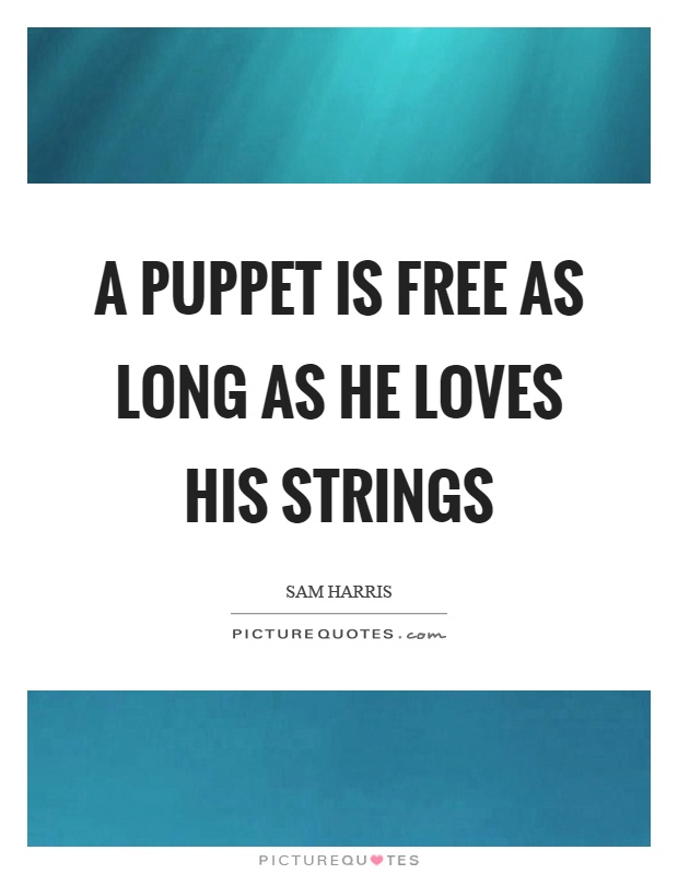 A puppet is free as long as he loves his strings Picture Quote #1