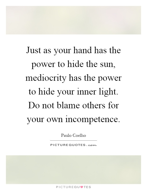 Just as your hand has the power to hide the sun, mediocrity has the power to hide your inner light. Do not blame others for your own incompetence Picture Quote #1