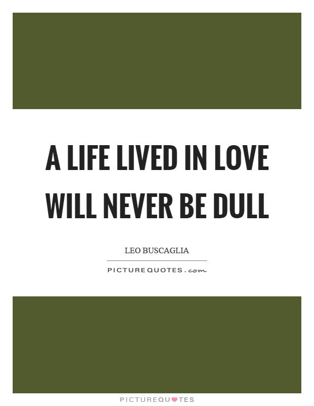 A life lived in love will never be dull Picture Quote #1