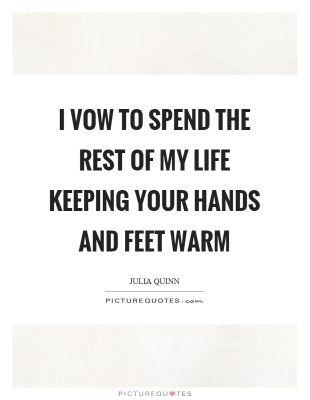 I vow to spend the rest of my life keeping your hands and feet warm Picture Quote #1