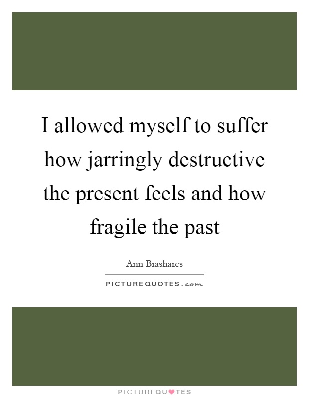 I allowed myself to suffer how jarringly destructive the present feels and how fragile the past Picture Quote #1
