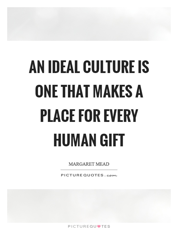 An ideal culture is one that makes a place for every human gift Picture Quote #1