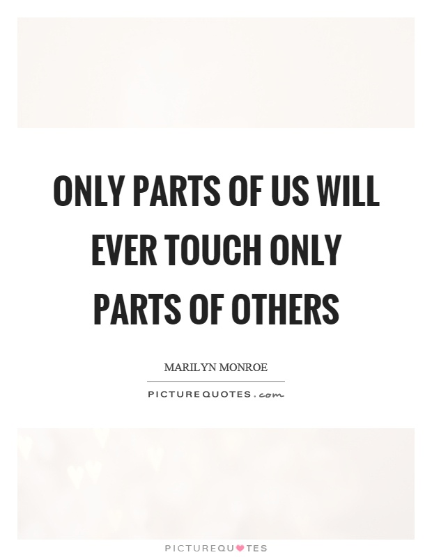 Only parts of us will ever touch only parts of others Picture Quote #1