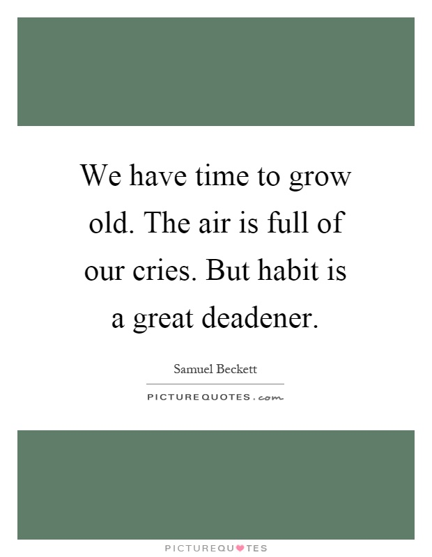 We have time to grow old. The air is full of our cries. But habit is a great deadener Picture Quote #1