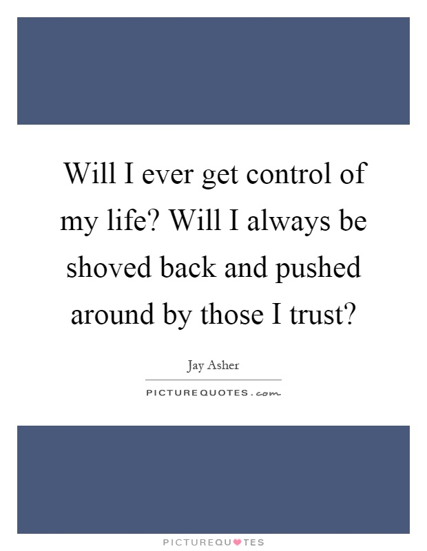 Will I ever get control of my life? Will I always be shoved back and pushed around by those I trust? Picture Quote #1