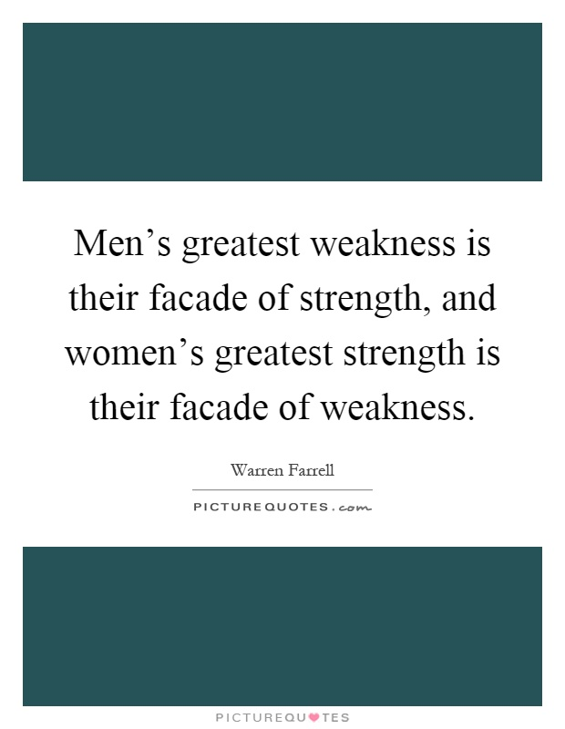Men's greatest weakness is their facade of strength, and women's greatest strength is their facade of weakness Picture Quote #1