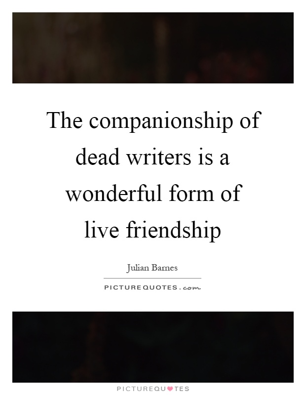 The companionship of dead writers is a wonderful form of live friendship Picture Quote #1