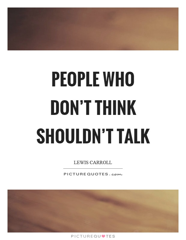 People who don't think shouldn't talk Picture Quote #1