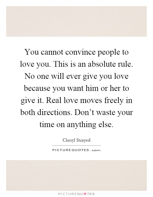 You cannot convince people to love you. This is an absolute rule. No one will ever give you love because you want him or her to give it. Real love moves freely in both directions. Don't waste your time on anything else Picture Quote #1