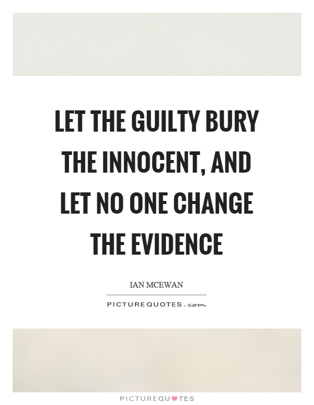 Let the guilty bury the innocent, and let no one change the evidence Picture Quote #1