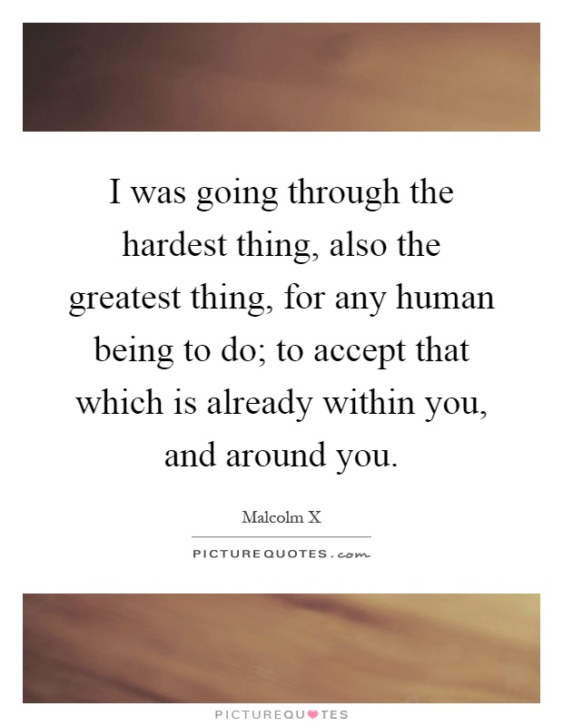 I was going through the hardest thing, also the greatest thing, for any human being to do; to accept that which is already within you, and around you Picture Quote #1