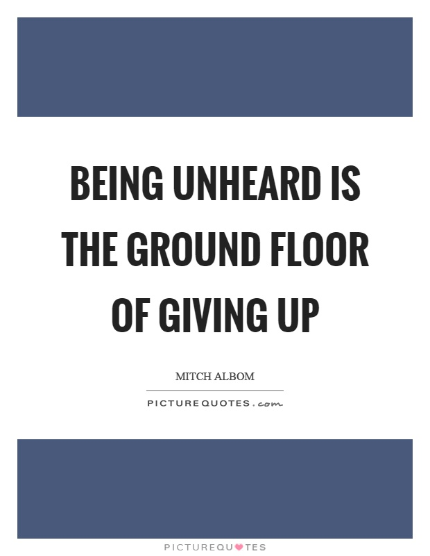 Being unheard is the ground floor of giving up Picture Quote #1