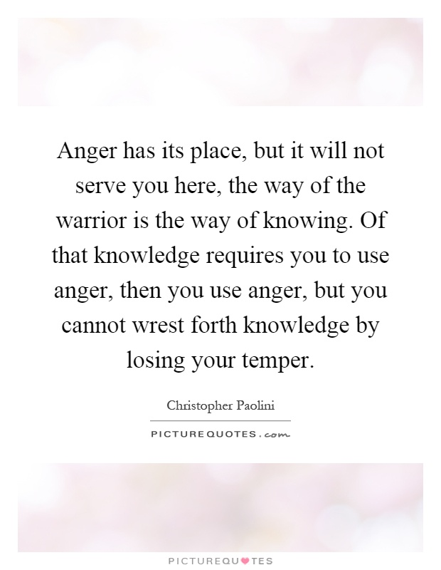 Anger has its place, but it will not serve you here, the way of the warrior is the way of knowing. Of that knowledge requires you to use anger, then you use anger, but you cannot wrest forth knowledge by losing your temper Picture Quote #1