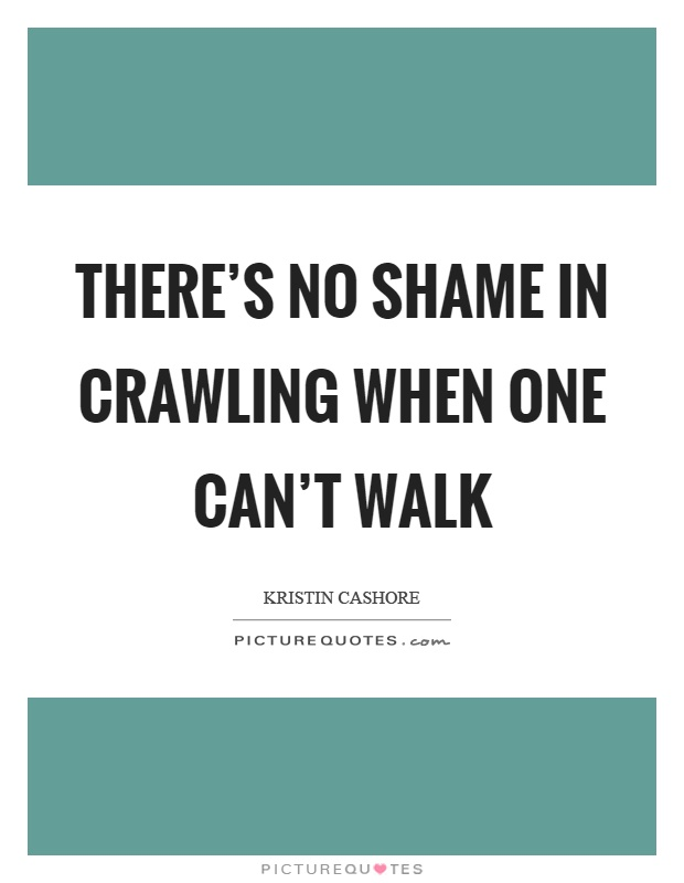 There's no shame in crawling when one can't walk Picture Quote #1