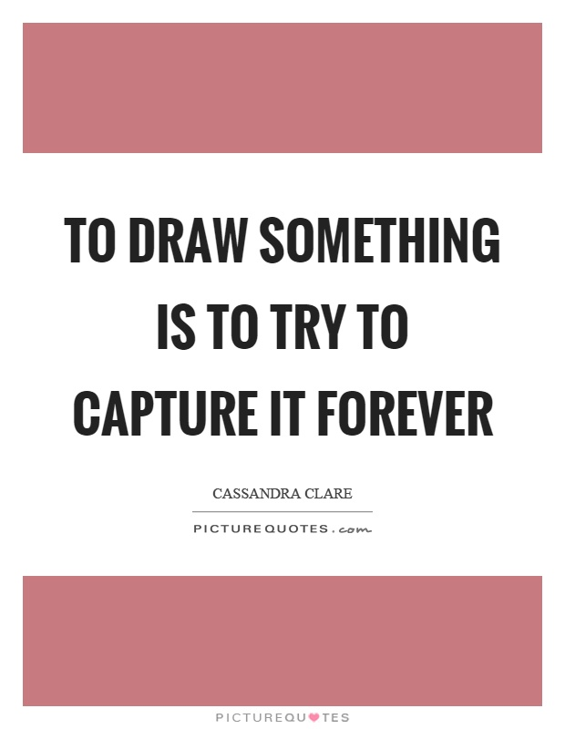 To draw something is to try to capture it forever Picture Quote #1