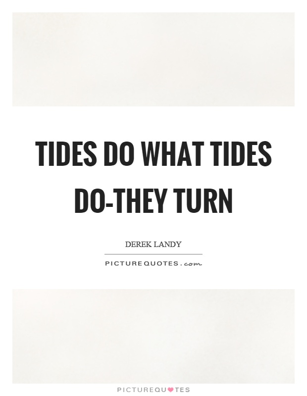 Tides do what tides do–they turn Picture Quote #1
